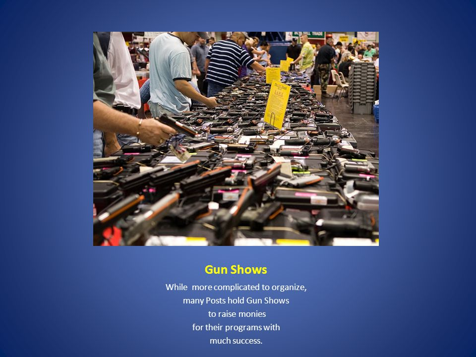 Gun Shows While more complicated to organize, many Posts hold Gun Shows to raise monies for their programs with much success.