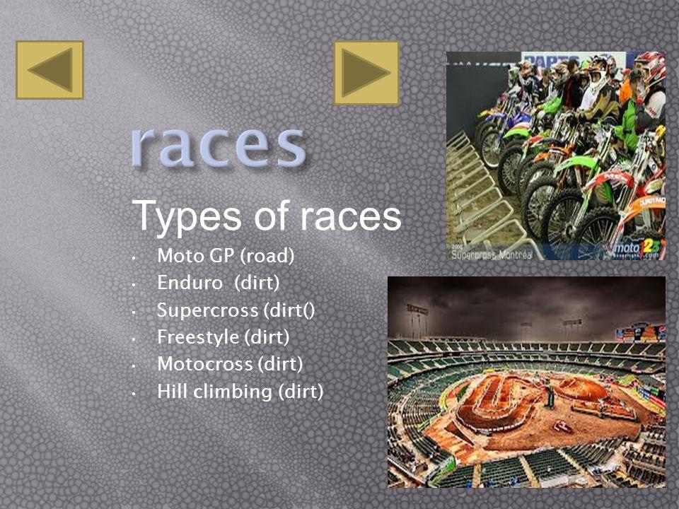 Types of races Moto GP (road) Enduro (dirt) Supercross (dirt() Freestyle (dirt) Motocross (dirt) Hill climbing (dirt)
