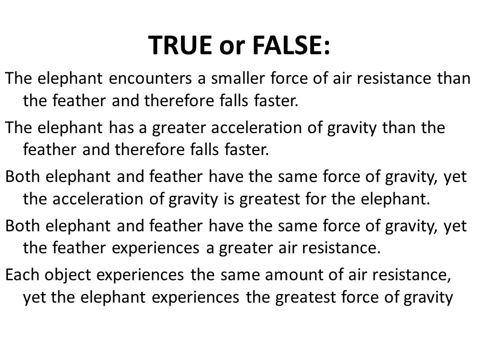 TRUE or FALSE: The elephant encounters a smaller force of air resistance than the feather and therefore falls faster.