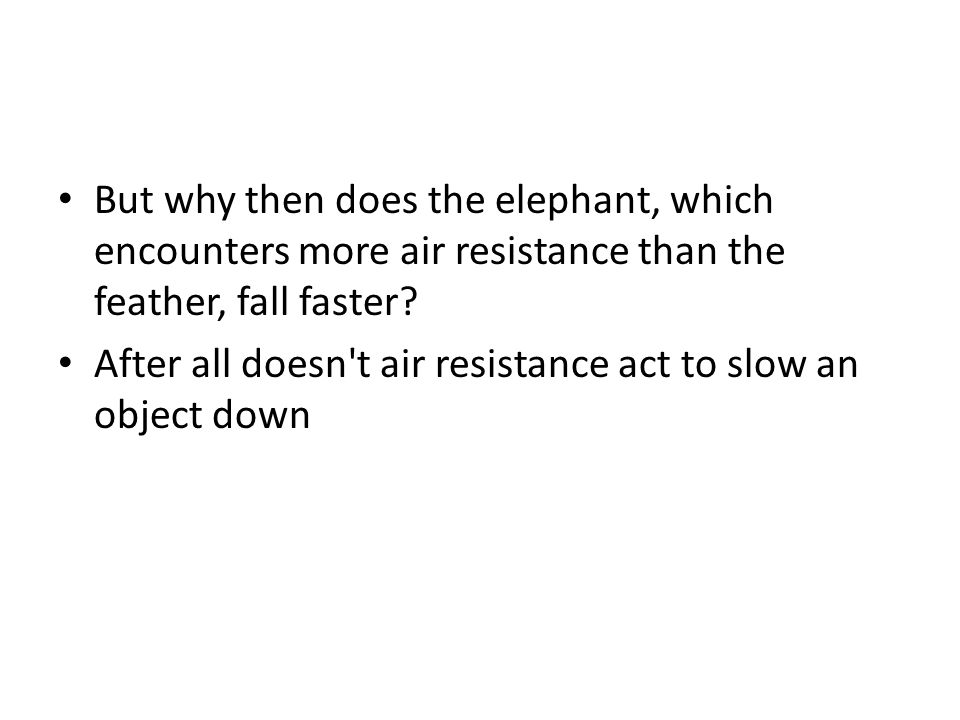 But why then does the elephant, which encounters more air resistance than the feather, fall faster.