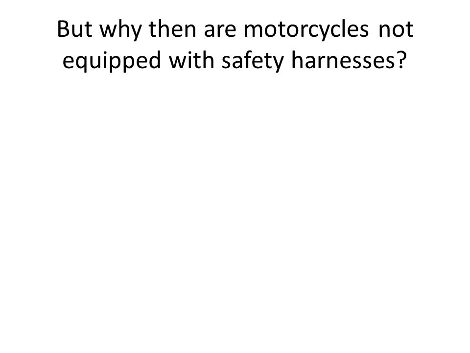But why then are motorcycles not equipped with safety harnesses?