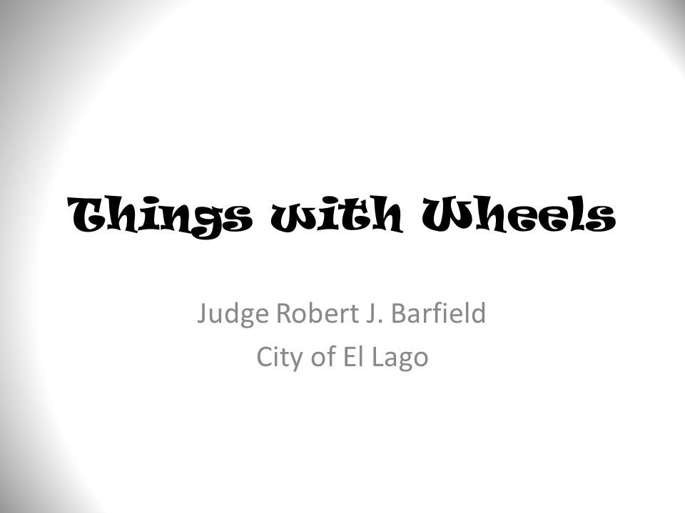 Things with Wheels Judge Robert J. Barfield City of El Lago