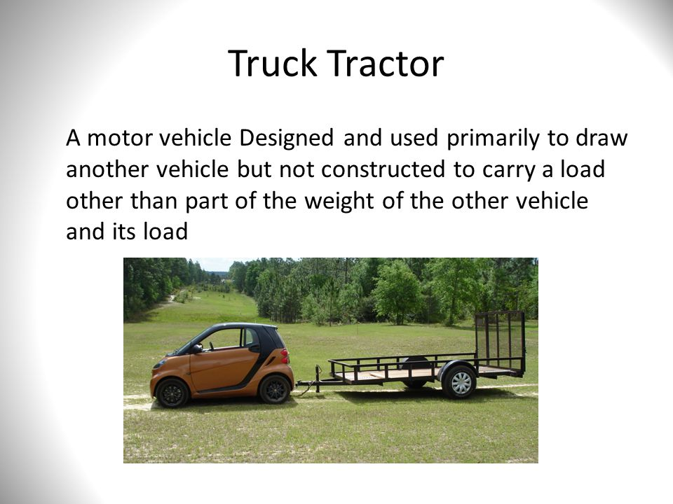 Truck Tractor A motor vehicle Designed and used primarily to draw another vehicle but not constructed to carry a load other than part of the weight of