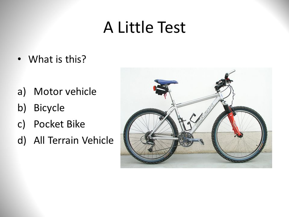 A Little Test What is this? a)Motor vehicle b)Bicycle c)Pocket Bike d)All Terrain Vehicle