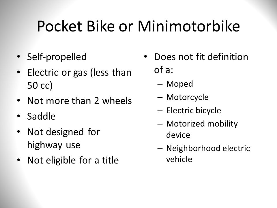 Pocket Bike or Minimotorbike Self-propelled Electric or gas (less than 50 cc) Not more than 2 wheels Saddle Not designed for highway use Not eligible for a title Does not fit definition of a: – Moped – Motorcycle – Electric bicycle – Motorized mobility device – Neighborhood electric vehicle
