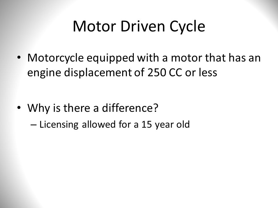 Motor Driven Cycle Motorcycle equipped with a motor that has an engine displacement of 250 CC or less Why is there a difference? – Licensing allowed f