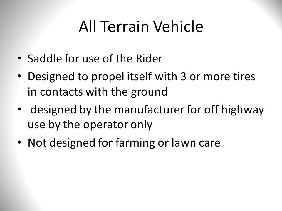 All Terrain Vehicle Saddle for use of the Rider Designed to propel itself with 3 or more tires in contacts with the ground designed by the manufacturer for off highway use by the operator only Not designed for farming or lawn care