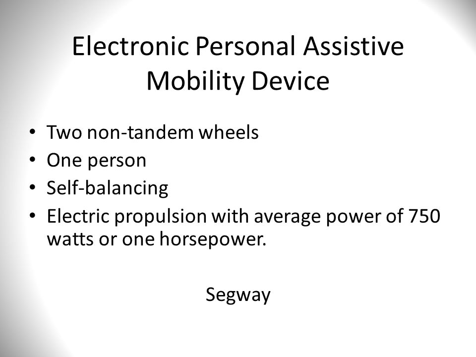 Electronic Personal Assistive Mobility Device Two non-tandem wheels One person Self-balancing Electric propulsion with average power of 750 watts or one horsepower.