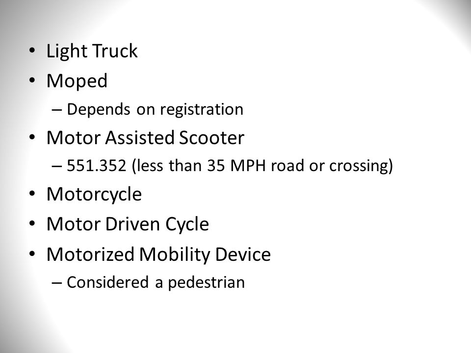 Light Truck Moped – Depends on registration Motor Assisted Scooter – 551.352 (less than 35 MPH road or crossing) Motorcycle Motor Driven Cycle Motorized Mobility Device – Considered a pedestrian
