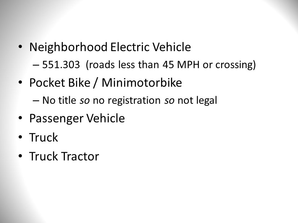 Neighborhood Electric Vehicle – 551.303 (roads less than 45 MPH or crossing) Pocket Bike / Minimotorbike – No title so no registration so not legal Passenger Vehicle Truck Truck Tractor