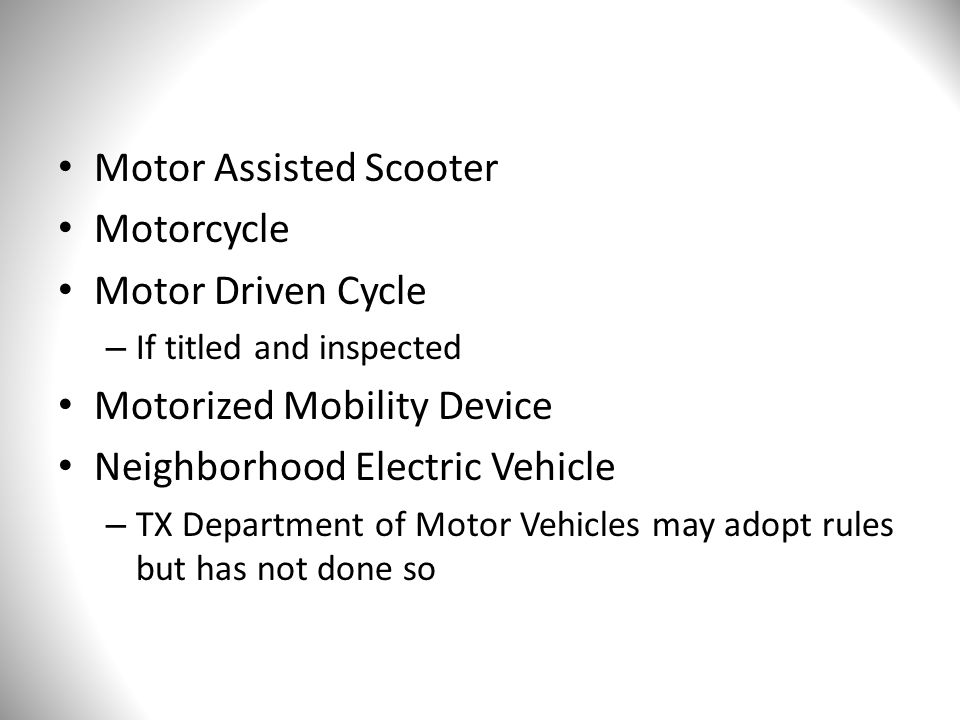 Motor Assisted Scooter Motorcycle Motor Driven Cycle – If titled and inspected Motorized Mobility Device Neighborhood Electric Vehicle – TX Department