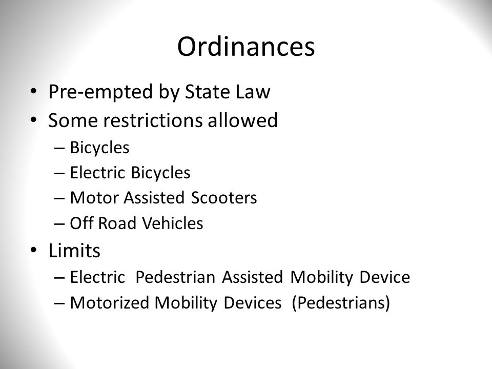 Ordinances Pre-empted by State Law Some restrictions allowed – Bicycles – Electric Bicycles – Motor Assisted Scooters – Off Road Vehicles Limits – Electric Pedestrian Assisted Mobility Device – Motorized Mobility Devices (Pedestrians)