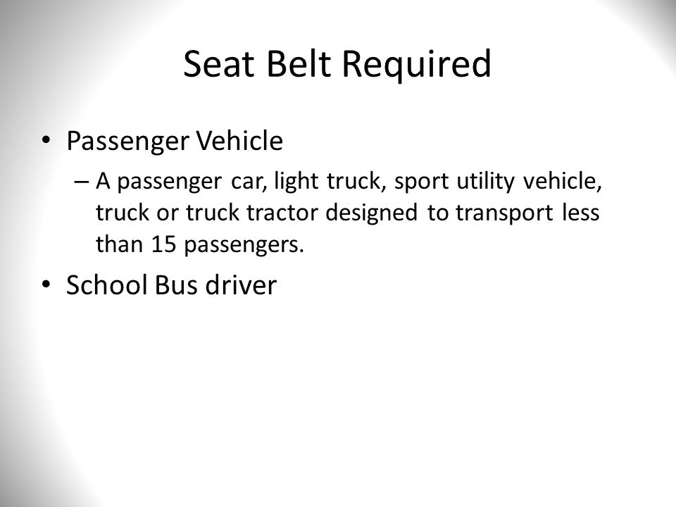 Seat Belt Required Passenger Vehicle – A passenger car, light truck, sport utility vehicle, truck or truck tractor designed to transport less than 15 passengers.