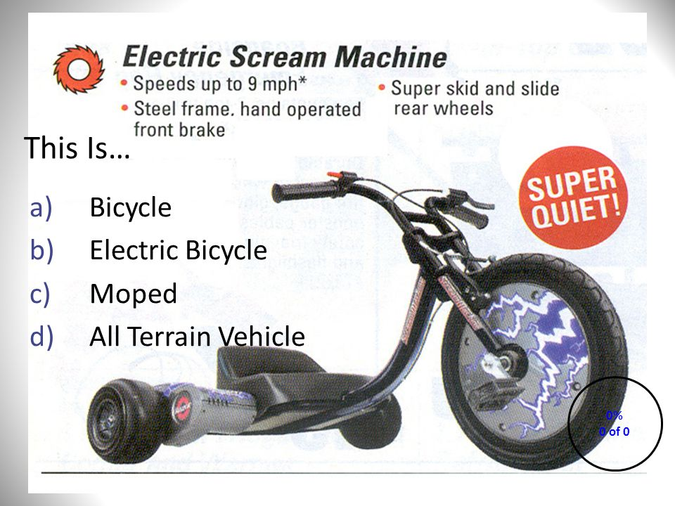 This Is… a)Bicycle b)Electric Bicycle c)Moped d)All Terrain Vehicle 0% 0 of 0