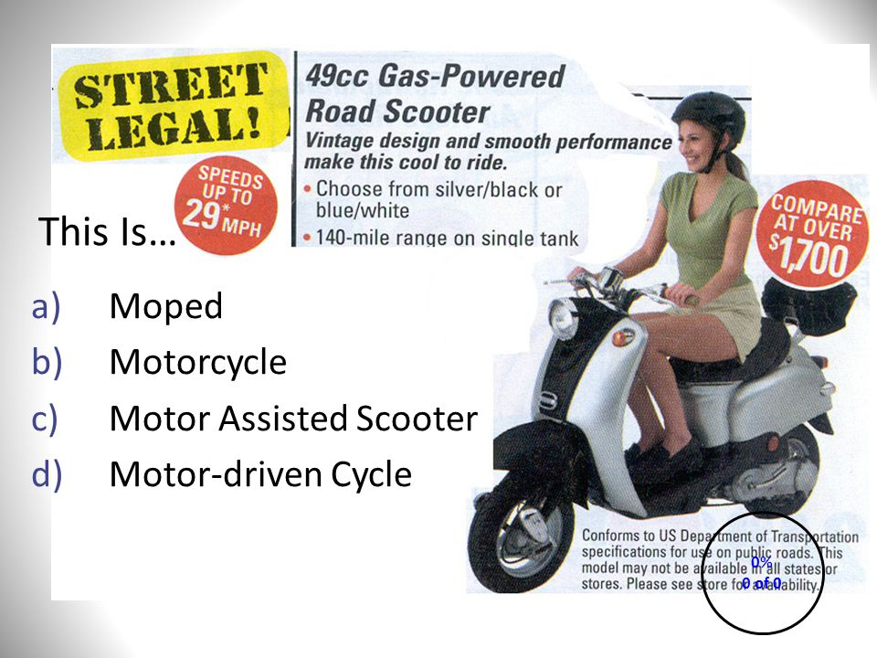 This Is… a)Moped b)Motorcycle c)Motor Assisted Scooter d)Motor-driven Cycle 0% 0 of 0