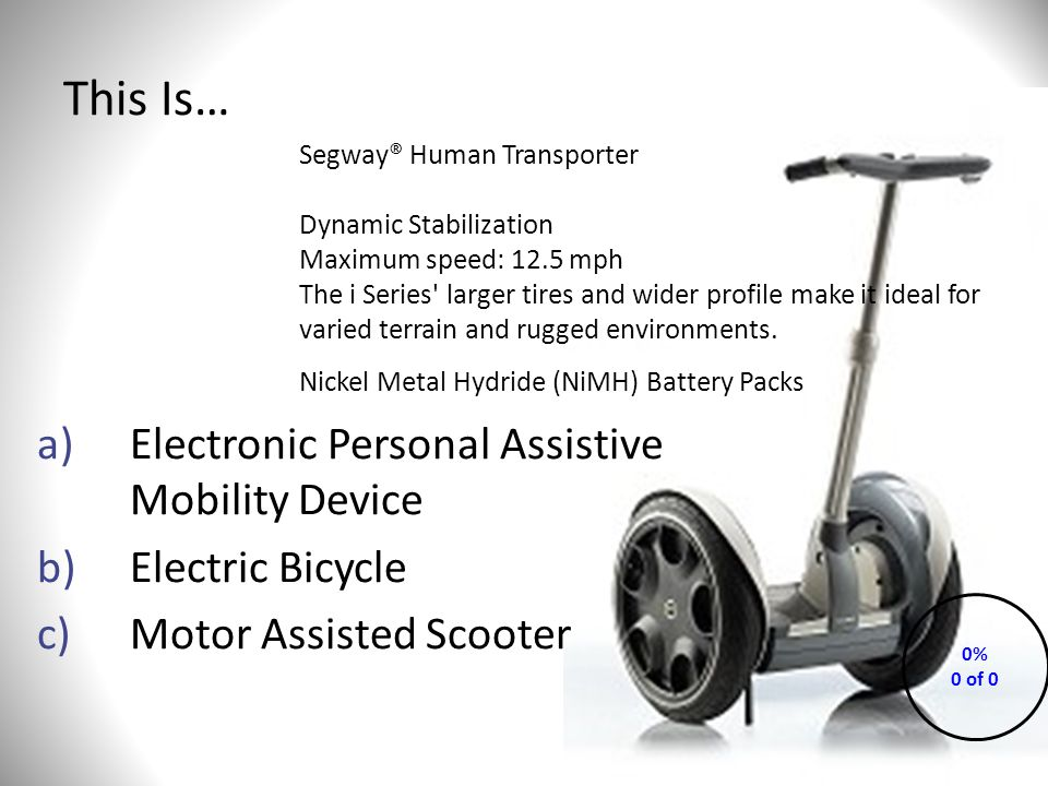 This Is… a)Electronic Personal Assistive Mobility Device b)Electric Bicycle c)Motor Assisted Scooter 0% 0 of 0 Segway® Human Transporter Dynamic Stabilization Maximum speed: 12.5 mph The i Series larger tires and wider profile make it ideal for varied terrain and rugged environments.