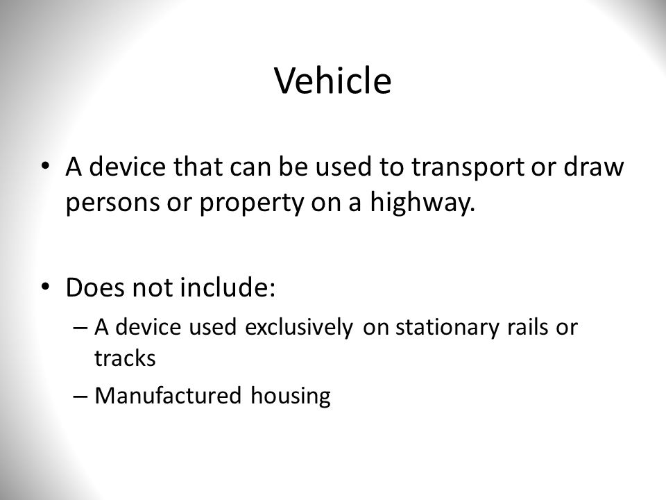 Vehicle A device that can be used to transport or draw persons or property on a highway. Does not include: – A device used exclusively on stationary r