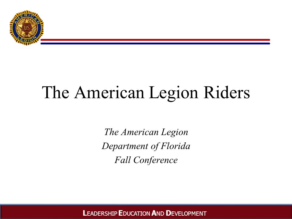 L EADERSHIP E DUCATION A ND D EVELOPMENT The American Legion Riders The American Legion Department of Florida Fall Conference