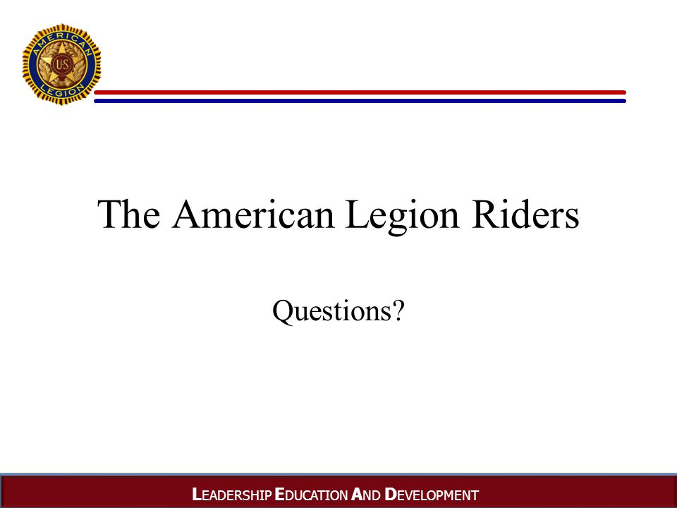 L EADERSHIP E DUCATION A ND D EVELOPMENT The American Legion Riders Questions