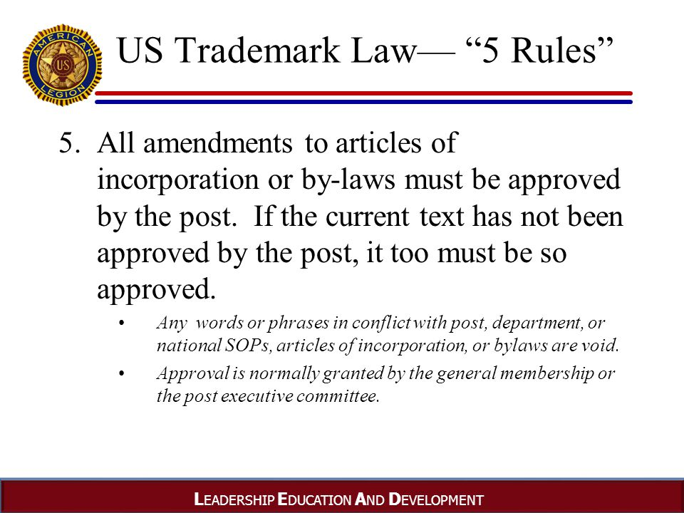 L EADERSHIP E DUCATION A ND D EVELOPMENT US Trademark Law— 5 Rules 5.All amendments to articles of incorporation or by-laws must be approved by the post.