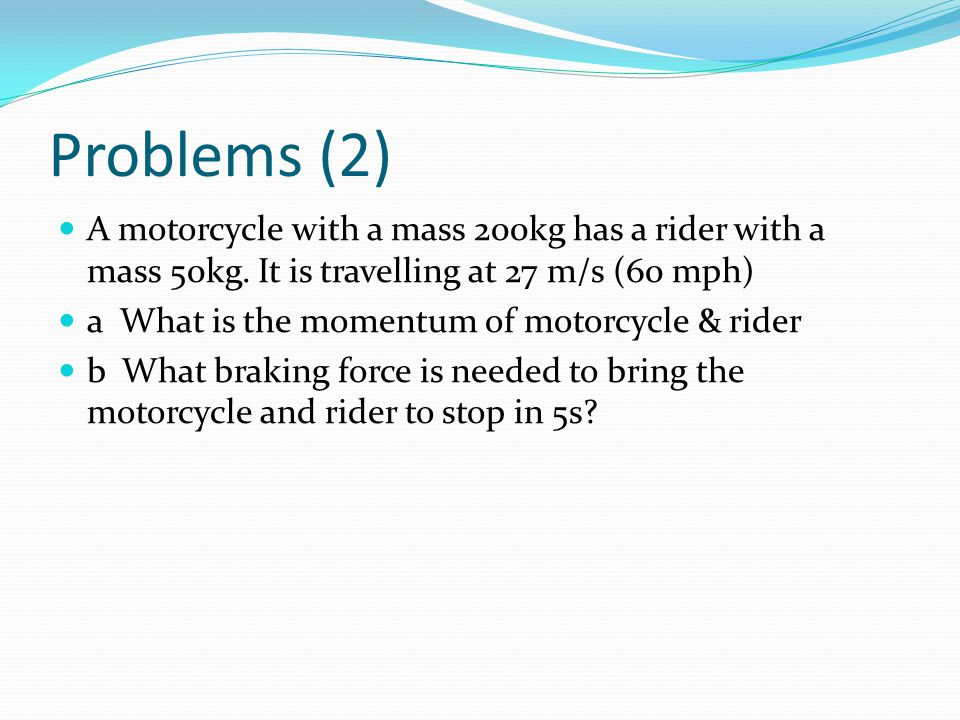 Problems (2) A motorcycle with a mass 200kg has a rider with a mass 50kg.