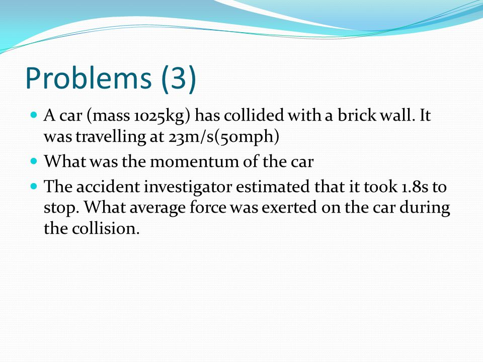 Problems (3) A car (mass 1025kg) has collided with a brick wall. It was travelling at 23m/s(50mph) What was the momentum of the car The accident inves