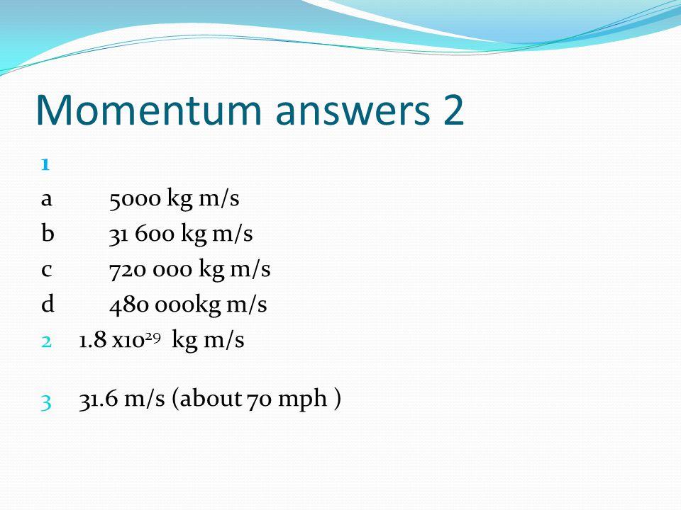 Momentum answers 2 1 a5000 kg m/s b31 600 kg m/s c720 000 kg m/s d480 000kg m/s 2 1.8 x10 29 kg m/s 3 31.6 m/s (about 70 mph )