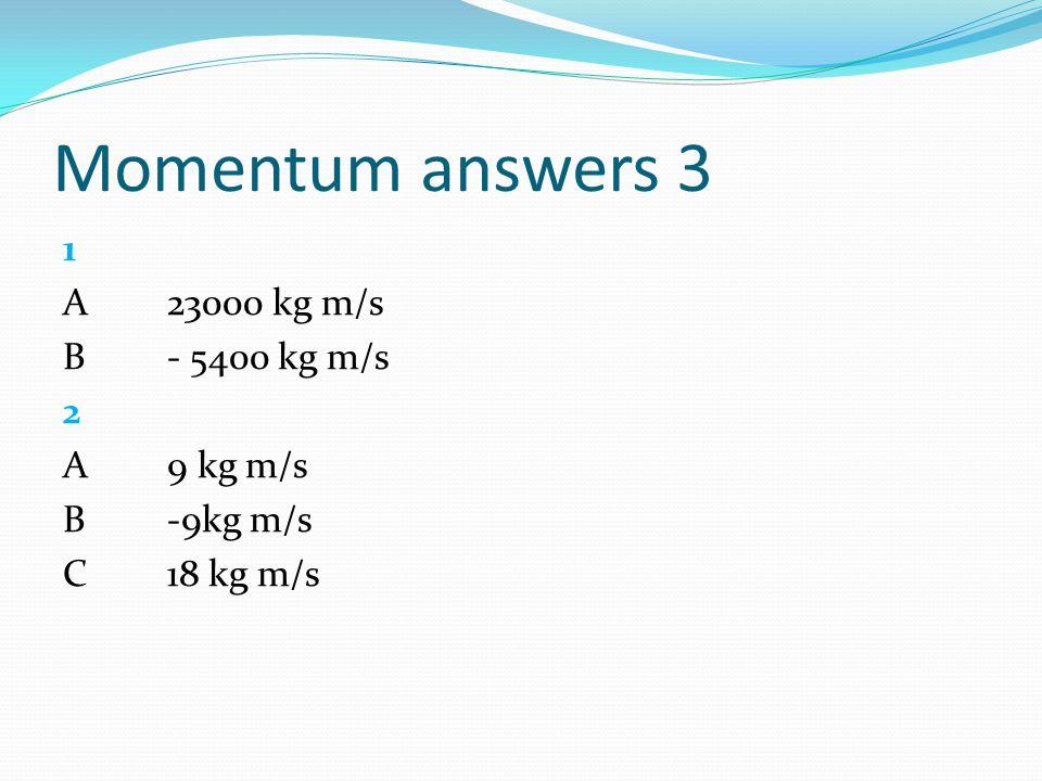 Momentum answers 3 1 A23000 kg m/s B- 5400 kg m/s 2 A9 kg m/s B -9kg m/s C 18 kg m/s