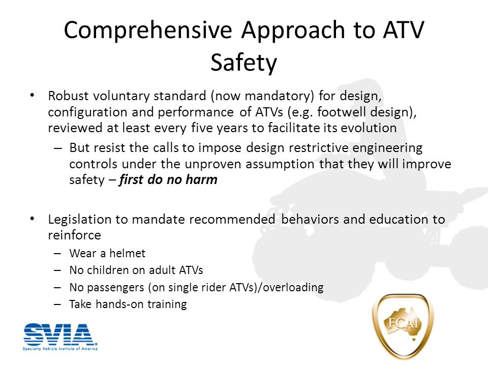 Comprehensive Approach to ATV Safety Robust voluntary standard (now mandatory) for design, configuration and performance of ATVs (e.g.