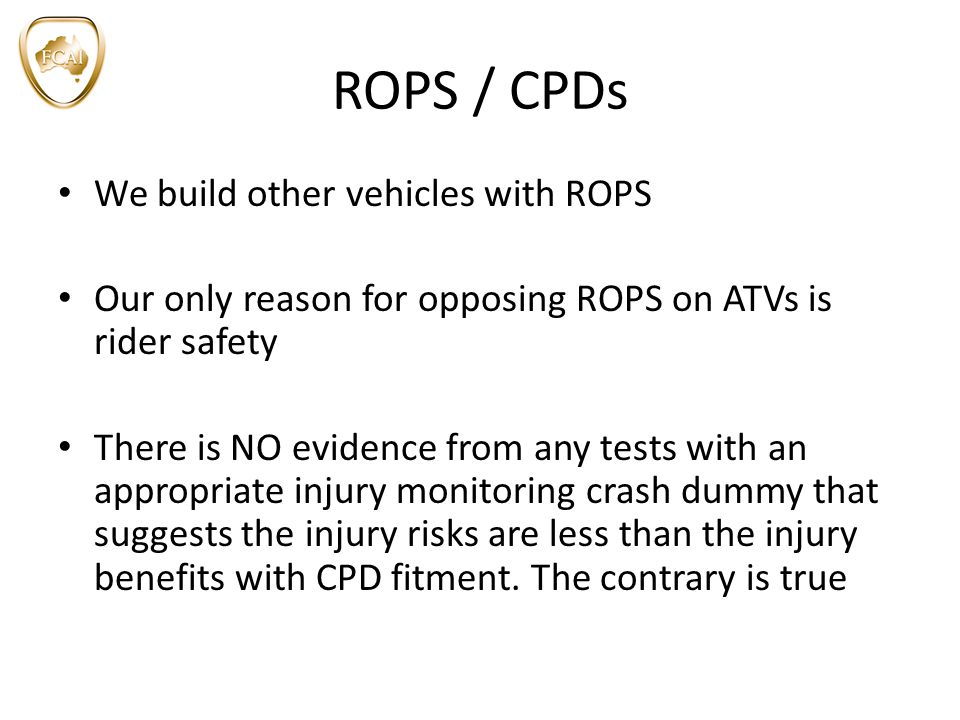 ROPS / CPDs We build other vehicles with ROPS Our only reason for opposing ROPS on ATVs is rider safety There is NO evidence from any tests with an appropriate injury monitoring crash dummy that suggests the injury risks are less than the injury benefits with CPD fitment.