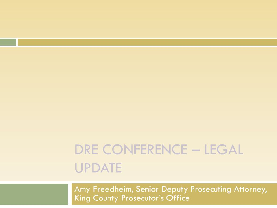 DRE CONFERENCE – LEGAL UPDATE Amy Freedheim, Senior Deputy Prosecuting Attorney, King County Prosecutor's Office