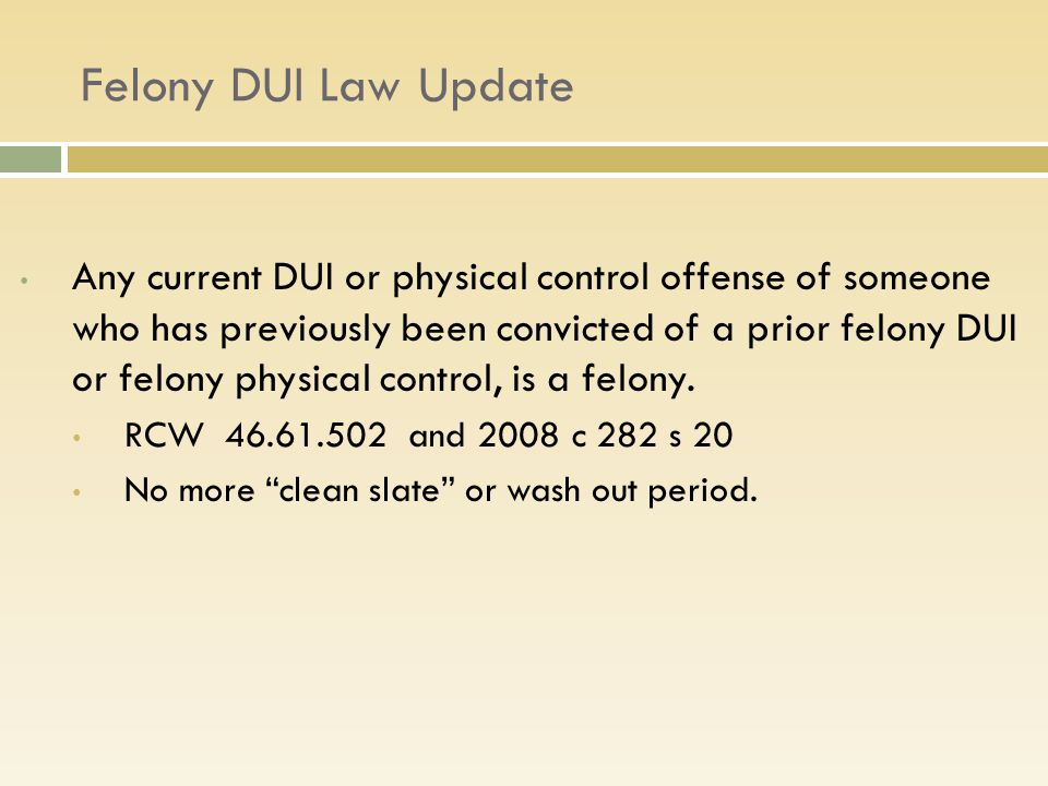 Felony DUI Law Update Any current DUI or physical control offense of someone who has previously been convicted of a prior felony DUI or felony physical control, is a felony.