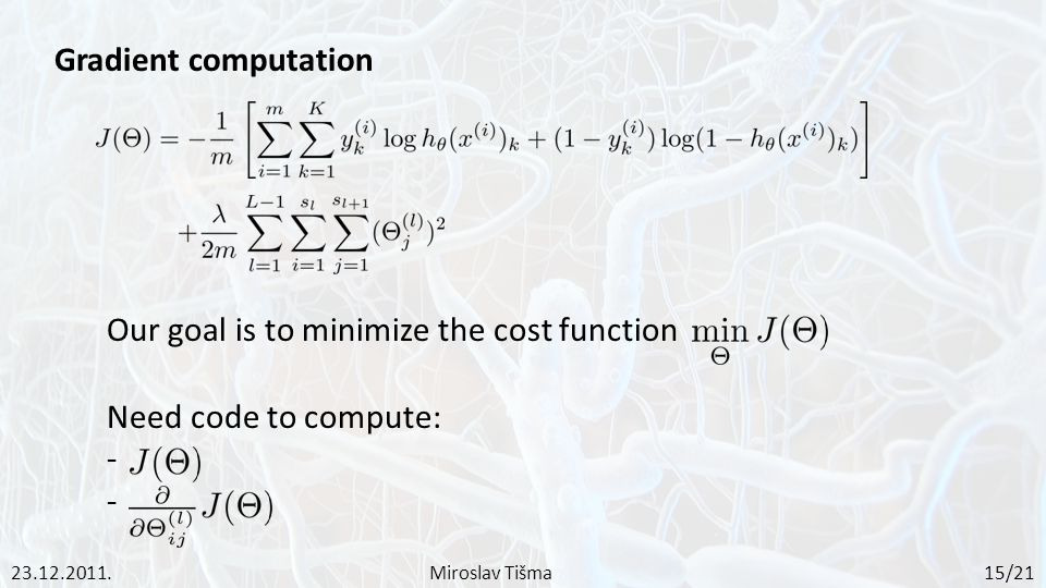 Gradient computation Need code to compute: - 23.12.2011.Miroslav Tišma 15/21 Our goal is to minimize the cost function