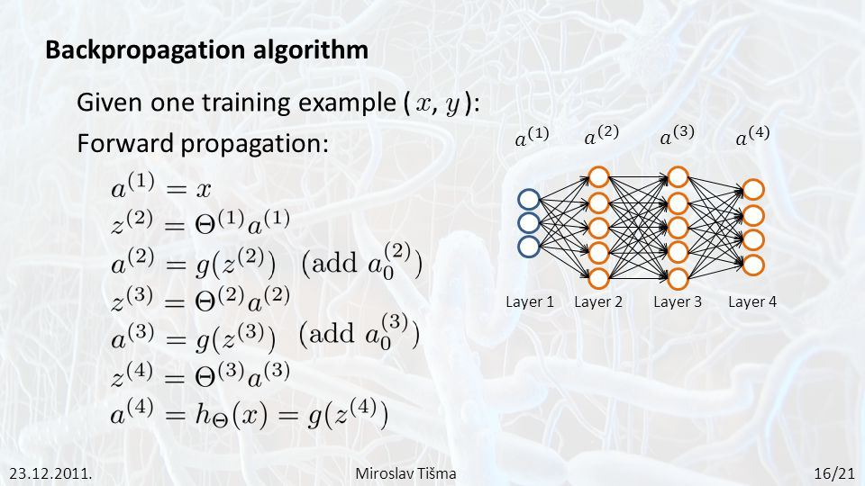 Given one training example (, ): Forward propagation: Layer 1Layer 2Layer 3Layer 4 23.12.2011.Miroslav Tišma 16/21 Backpropagation algorithm