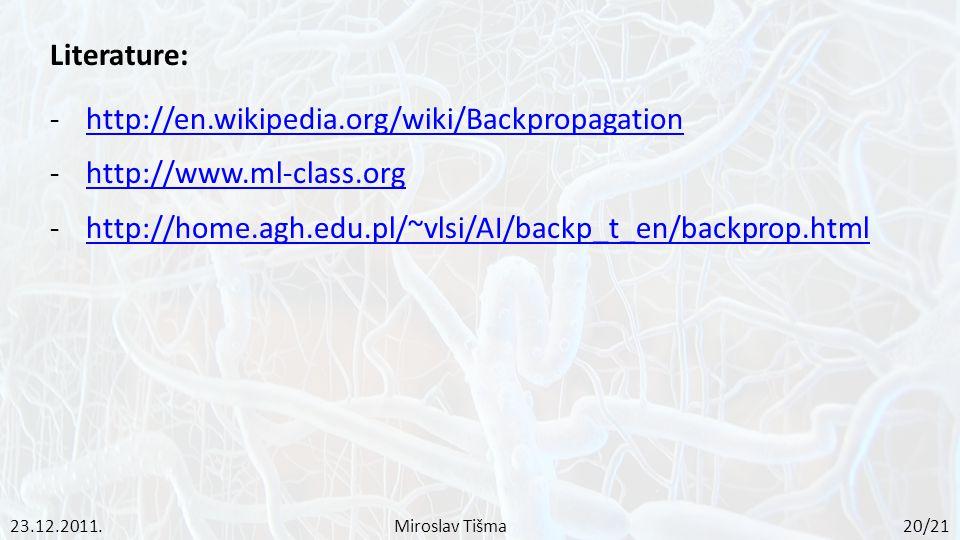 Literature: -http://en.wikipedia.org/wiki/Backpropagationhttp://en.wikipedia.org/wiki/Backpropagation -http://www.ml-class.orghttp://www.ml-class.org -http://home.agh.edu.pl/~vlsi/AI/backp_t_en/backprop.htmlhttp://home.agh.edu.pl/~vlsi/AI/backp_t_en/backprop.html 23.12.2011.Miroslav Tišma 20/21