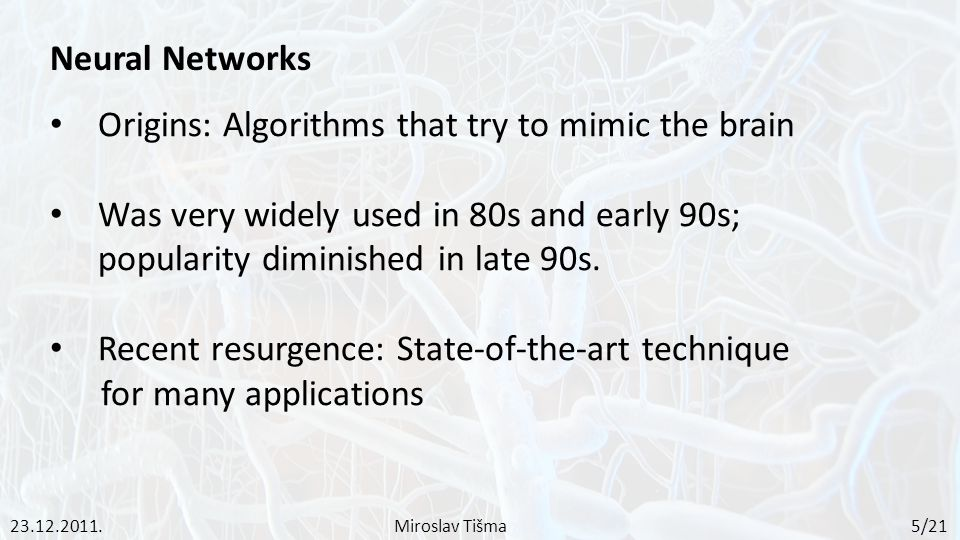 Neural Networks Origins: Algorithms that try to mimic the brain Was very widely used in 80s and early 90s; popularity diminished in late 90s.