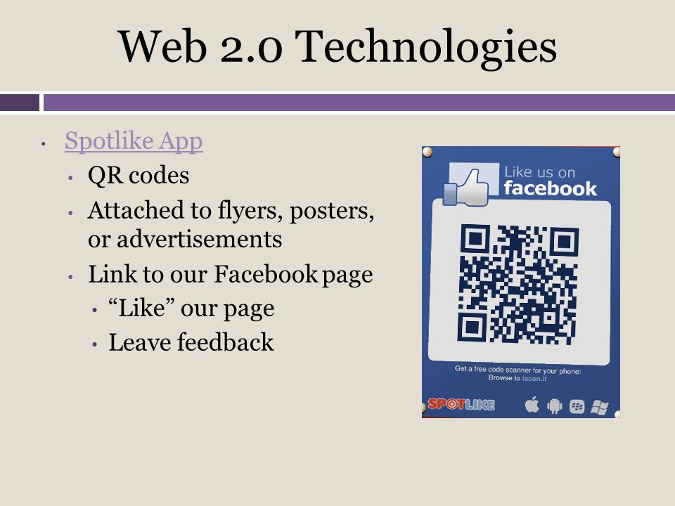 Web 2.0 Technologies Spotlike App QR codes Attached to flyers, posters, or advertisements Link to our Facebook page Like our page Leave feedback