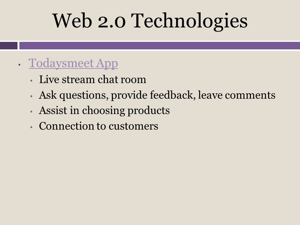 Web 2.0 Technologies Todaysmeet App Live stream chat room Ask questions, provide feedback, leave comments Assist in choosing products Connection to customers