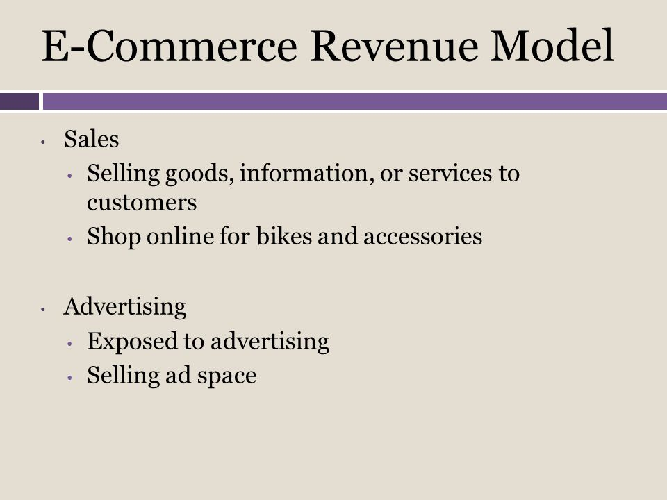 E-Commerce Revenue Model Sales Selling goods, information, or services to customers Shop online for bikes and accessories Advertising Exposed to adver