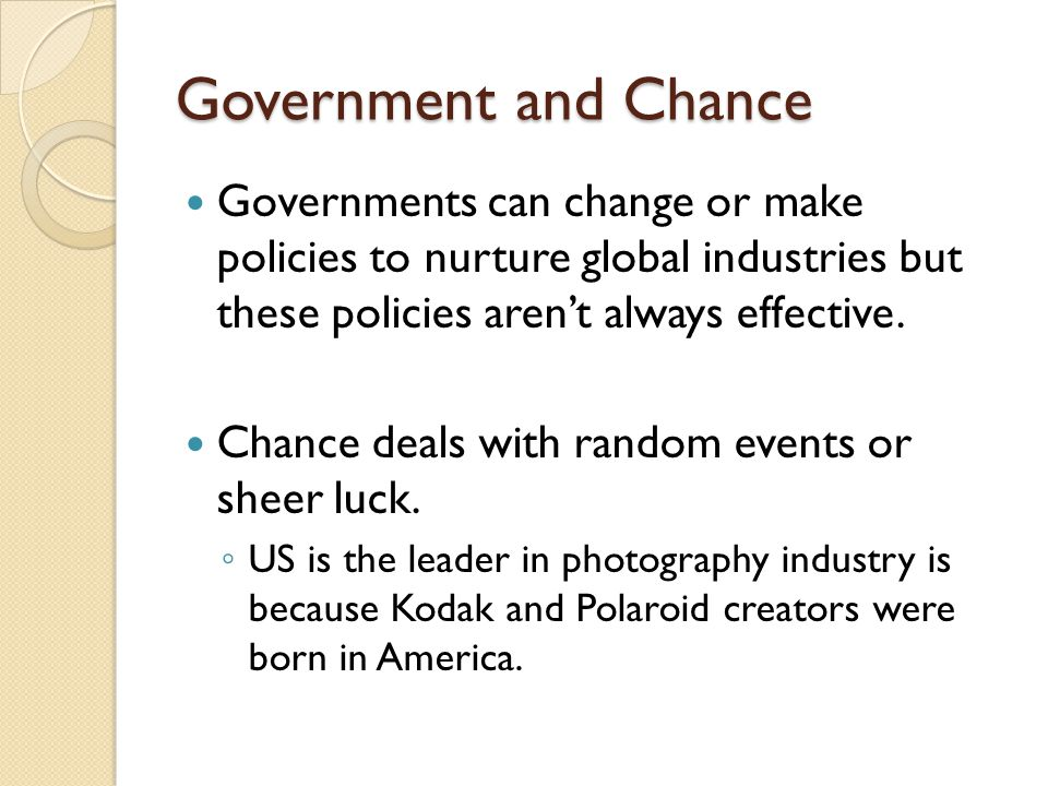 Government and Chance Governments can change or make policies to nurture global industries but these policies aren't always effective. Chance deals wi