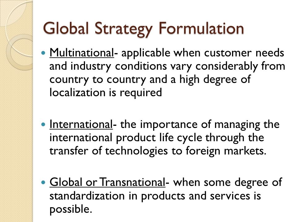 Global Strategy Formulation Multinational- applicable when customer needs and industry conditions vary considerably from country to country and a high degree of localization is required International- the importance of managing the international product life cycle through the transfer of technologies to foreign markets.
