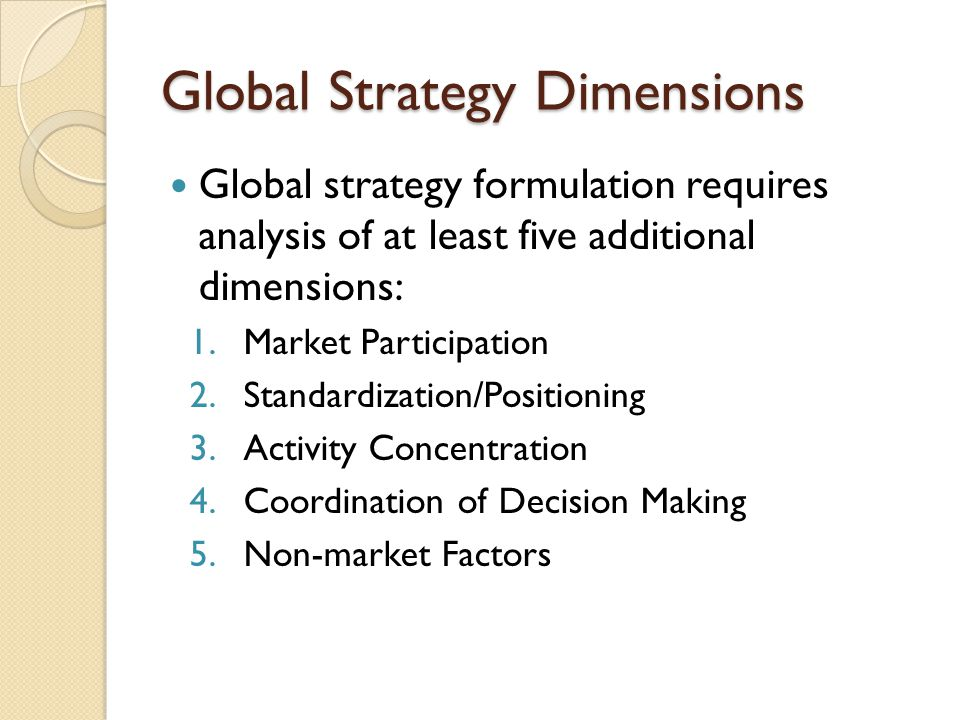 Global Strategy Dimensions Global strategy formulation requires analysis of at least five additional dimensions: 1.Market Participation 2.Standardizat