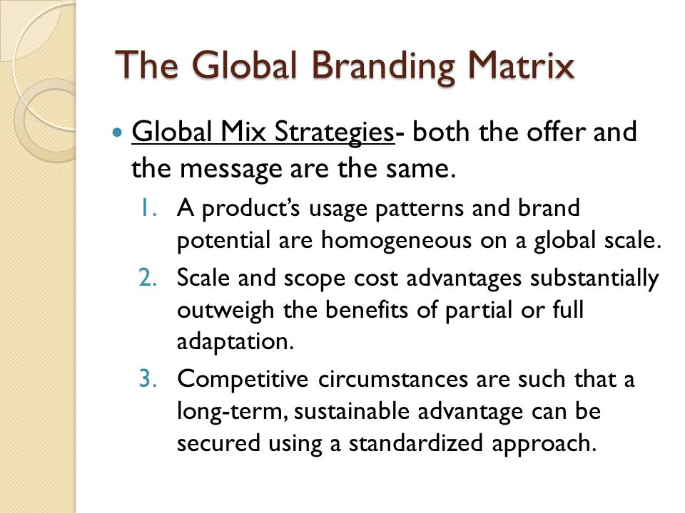 The Global Branding Matrix Global Mix Strategies- both the offer and the message are the same. 1.A product's usage patterns and brand potential are ho