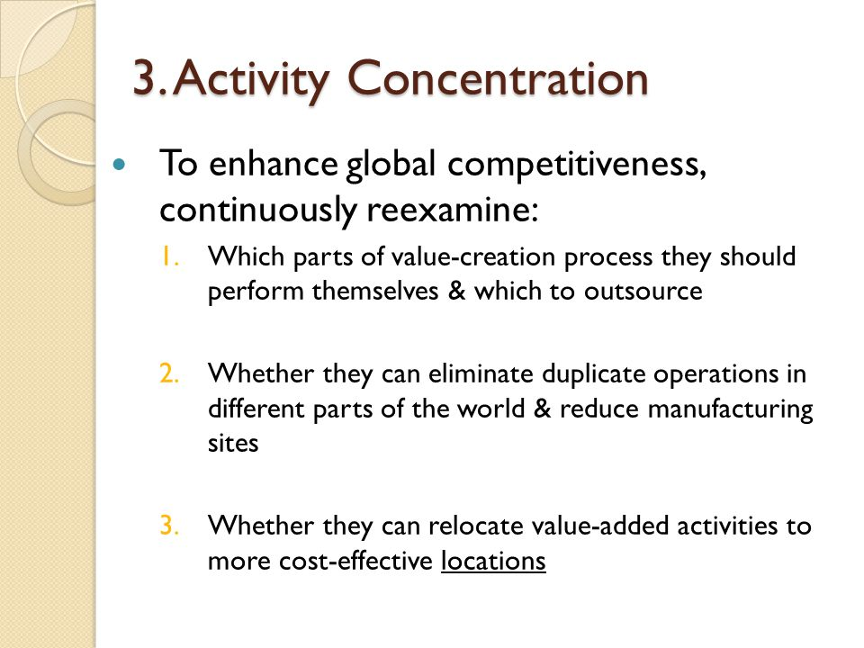 3. Activity Concentration To enhance global competitiveness, continuously reexamine: 1.Which parts of value-creation process they should perform thems