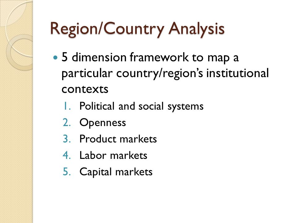 Region/Country Analysis 5 dimension framework to map a particular country/region's institutional contexts 1.Political and social systems 2.Openness 3.