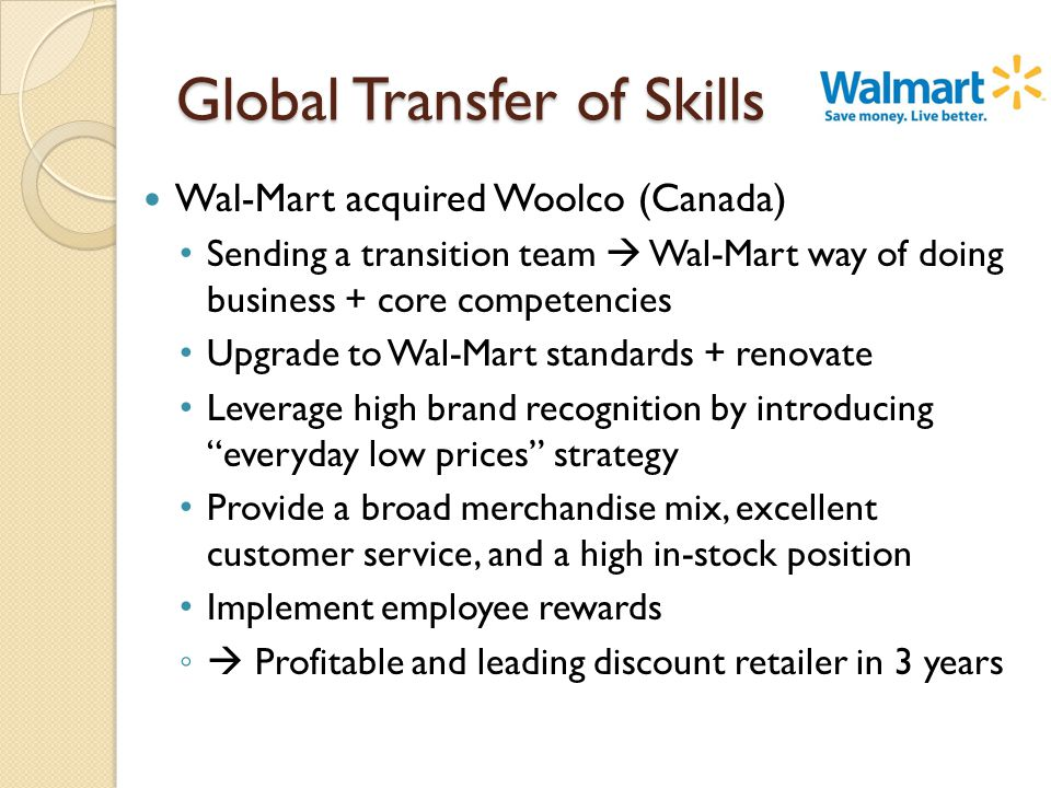 Global Transfer of Skills Wal-Mart acquired Woolco (Canada) Sending a transition team  Wal-Mart way of doing business + core competencies Upgrade to Wal-Mart standards + renovate Leverage high brand recognition by introducing everyday low prices strategy Provide a broad merchandise mix, excellent customer service, and a high in-stock position Implement employee rewards ◦  Profitable and leading discount retailer in 3 years