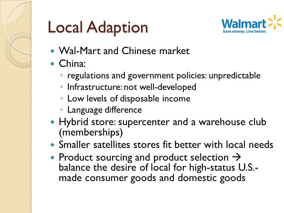 Local Adaption Wal-Mart and Chinese market China: ◦ regulations and government policies: unpredictable ◦ Infrastructure: not well-developed ◦ Low levels of disposable income ◦ Language difference Hybrid store: supercenter and a warehouse club (memberships) Smaller satellites stores fit better with local needs Product sourcing and product selection  balance the desire of local for high-status U.S.- made consumer goods and domestic goods