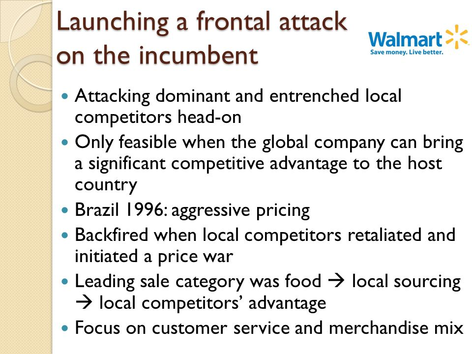Launching a frontal attack on the incumbent Attacking dominant and entrenched local competitors head-on Only feasible when the global company can bring a significant competitive advantage to the host country Brazil 1996: aggressive pricing Backfired when local competitors retaliated and initiated a price war Leading sale category was food  local sourcing  local competitors' advantage Focus on customer service and merchandise mix