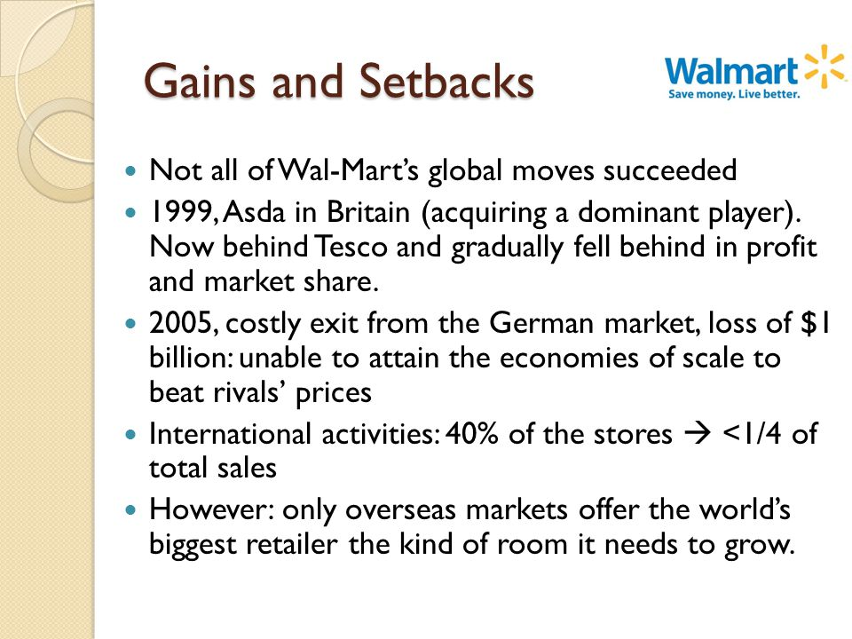 Gains and Setbacks Not all of Wal-Mart's global moves succeeded 1999, Asda in Britain (acquiring a dominant player).