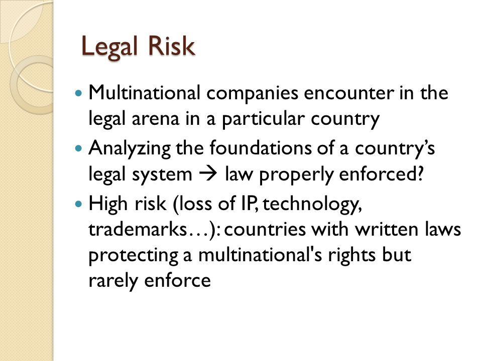 Legal Risk Multinational companies encounter in the legal arena in a particular country Analyzing the foundations of a country's legal system  law properly enforced.